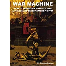 War Machine: How to Transform Yourself Into a Vicious and Deadly Street Fighter