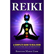 Reiki: A Complete Guide to Real Reiki:How to Increase Vitality, Improve your Health and Feel Great (Reiki - Reiki Healing - Reiki Symbols - Reiki Books)