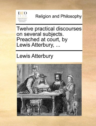 Twelve practical discourses on several subjects. Preached at court, by Lewis Atterbury, ... PDF