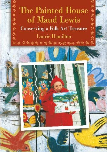 The Painted House of Maud Lewis: Conserving a Folk Art Treasure (Maud Lewis The Heart On The Door)