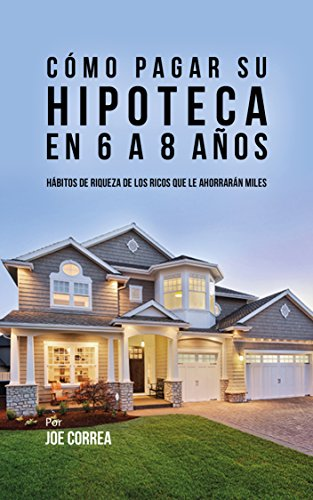Cómo pagar su hipoteca en 6 a 8 años: Hábitos de riqueza de los ricos que le ahorrarán miles (Spanish Edition)