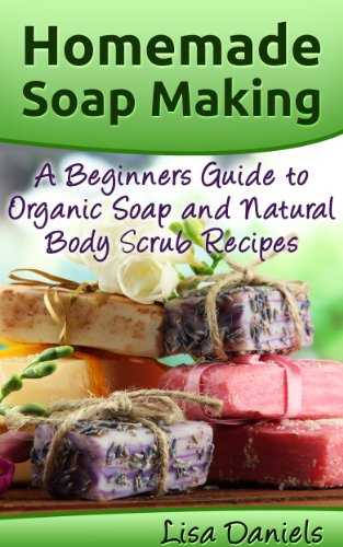 Homemade Soap Making: A Beginner's Guide to Organic Soap and Natural Body Scrub Recipes by [Daniels, Lisa]