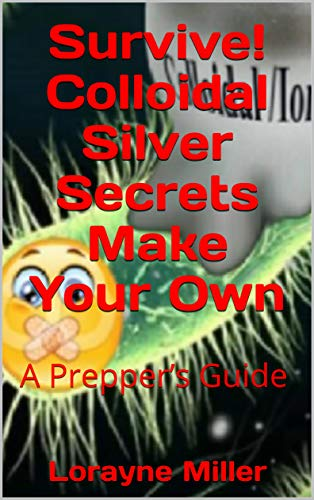 Survive! Colloidal Silver Secrets Make Your Own : A Prepper's Guide by [Miller, Lorayne]