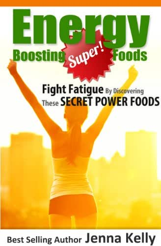 Energy Boosting Super Foods: Fight Fatigue By Discovering These Secret Power Foods (Deliciously Fit And Healthy Book 1)