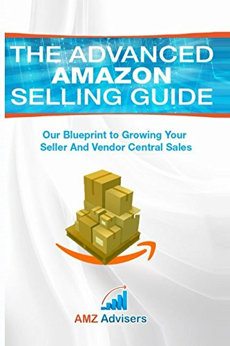 The Advanced Amazon Selling Guide: Our Blueprint to Growing Your Seller and Vendor Central Sales (Selling on Amazon)