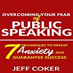 Overcoming Your Fear of Public Speaking: 7 Techniques to Defeat Anxiety and Guarantee Success | Jeff Coker