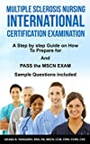 Multiple Sclerosis Nursing International Certification Examination: A Step by Step Guide on How to Prepare for and Pass the MSCN Exam (Pass MSCN Exam! Book 1)
