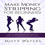 Make Money Stripping: For Beginners!: How to Lap Dance Your Way to Loads of Cash & Dance for Dollars | Misty Waters