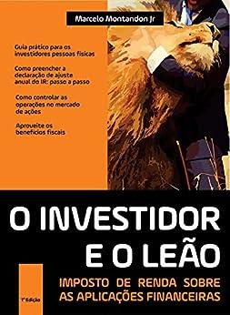 O investidor e o leão - Imposto de renda sobre as aplicações financeiras por [Montandon Jr, Marcelo]
