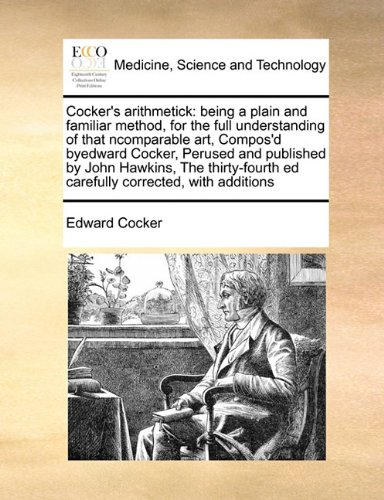 Cocker's arithmetick: being a plain and familiar method,  for the full understanding of that ncomparable   art,  Compos'd byedward Cocker,  Perused ... ed carefully corrected, with additions ebook