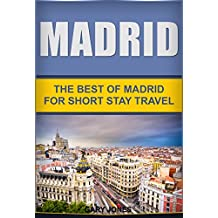 Madrid:The Best Of Madrid: For Short Stay Travel To Madrid (Madrid Travel Guide,Spain) (Short Stay Travel - City Guides Book 9)