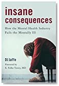 Insane Consequences: How the Mental Health Industry Fails the Mentally Ill