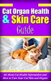 Cat Organ Health & Skin Care Guide: All About Cat Health Information and How to Care Your Cat Skin and Organs