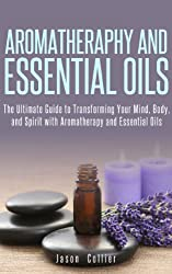 Aromatherapy and Essential Oils: The Ultimate Guide to Transforming Your Mind, Body, and Spirit with Aromatherapy and Essential Oils (English Edition)