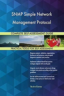 SNMP Simple Network Management Protocol All-Inclusive Self-Assessment - More than 640 Success Criteria, Instant Visual Insights, Comprehensive Spreadsheet Dashboard, Auto-Prioritized for Quick Results