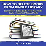 How to Delete Books from Kindle Library: Learn How to Delete Books from Your Kindle Device + Important Tips and Tricks | John S. Lee