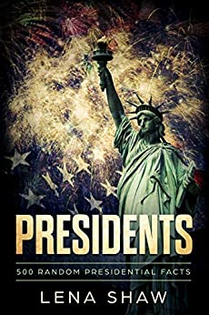 Presidents - 500 Random Presidential Facts: Interesting Facts About 45 U.S. Presidents (American History, Facts, and Trivia Book 1) by [Shaw, Lena]