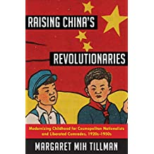 Raising China's Revolutionaries: Modernizing Childhood for Cosmopolitan Nationalists and Liberated Comrades, 1920s-1950s (Studies of the Weatherhead East Asian Institute, Columbia University)