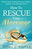 How To Rescue Your Marriage: Proven Advice To Help Overcome Conflicts And Save Your Marriage Forever (Marriage Books Mini-Series) (Volume 1)