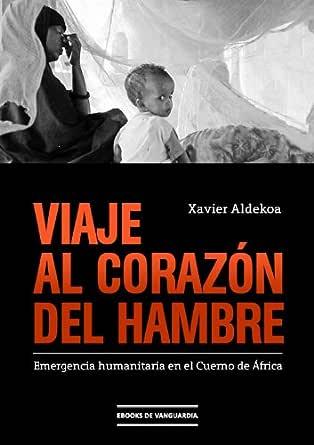 Viaje al corazón del hambre: Emergencia humanitaria en el Cuerno de África eBook: Aldekoa, Xavier: Amazon.es: Tienda Kindle