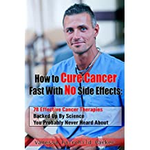 How To Cure Cancer Fast With No Side Effects. Breakthrough Cancer Research: 78 Effective Cancer Therapies Backed Up By Science You Probably Never Heard About (Breakthrough Cures & Miracles Book 1)