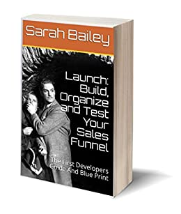 Download for free Launch: Build, Organize and Test Your Sales Funnel: The First Developers Guide And Blue Print