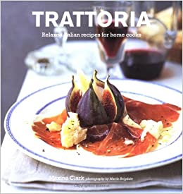 Trattoria Relaxed Italian Recipes For Home Cooks Amazon Co Uk Clark Maxine 9781841727080 Books