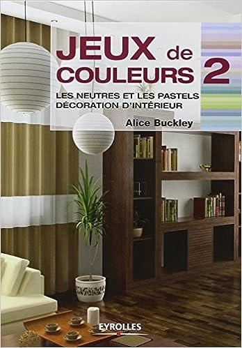 Amazon fr jeux de couleurs tome 2 les neutres et les pastels décoration dintérieur alice buckley brigitte quentin livres