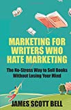 Marketing For Writers Who Hate Marketing: The No-Stress Way to Sell Books Withou
