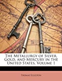 The Metallurgy of Silver, Gold, and Mercury in the United States, Thomas Egleston, 1146219245
