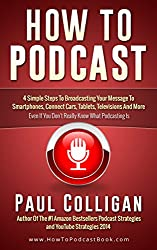How To Podcast: Broadcast Your Message (In 4 Simple Steps) To The World Of Smartphones, Connected Cars, Tablets And More - Even If You Don't Really Know What Podcasting Is (English Edition)