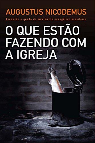 O que estão fazendo com a Igreja: Ascensão e queda do movimento evangélico brasileiro por [Nicodemus, Augustus]
