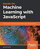Hands-on Machine Learning with JavaScript: Solve complex computational web problems using machine learning