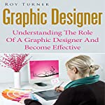 Graphic Designer: Understanding the Role of a Graphic Designer and Become Effective | Roy Turner