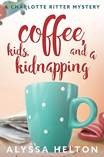 Coffee, Kids, and a Kidnapping: a Christian cozy mystery (A Charlotte Ritter Mystery Book 1) by [Helton, Alyssa]