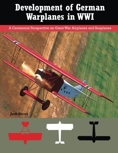 Development of German Warplanes in WWI: A Centennial Perspective on Great War Airplanes and Seaplanes (Volume -