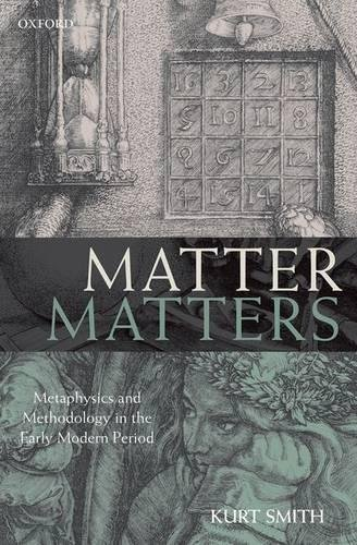 Matter Matters: Metaphysics and Methodology in the Early Modern Period