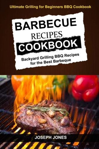 Barbecue Recipes Cookbook: Backyard Grilling BBQ Recipes For The Best Barbeque (Ultimate Grilling For Beginners BBQ Cookbook) by Joseph Jones, Adam Willian