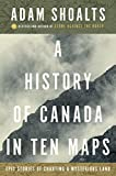 Image of A History of Canada in Ten Maps: Epic Stories of Charting a Mysterious Land