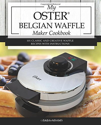 My Oster Belgian Waffle Maker Cookbook: 101 Classic and Creative Waffle Recipes with Instructions (Oster Waffle Maker Recipes) (Volume 1)
