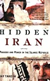 Hidden Iran: Paradox and Power in the Islamic Republic, Ray Takeyh, 0805086617