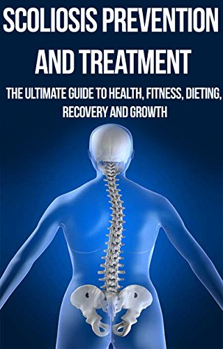 Scoliosis Prevention and Treatment: The Ultimate Guide to Health, Fitness, Dieting, Recovery and Growth: osteopathy, alternative medicine, yoga, contemporary ... Back Pain, Pain Relief, Pain Management,)