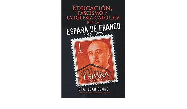 Educación, Fascismo Y La Iglesia Católica En La España De Franco: 1936 - 1975 eBook: Domke, Dra. Joan, Romero, José Antonio Ávila: Amazon.es: Tienda Kindle
