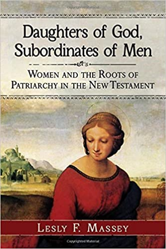 Book Daughters of God, Subordinates of Men: Women and the Roots of Patriarchy in the New Testament by Lesly F. Massey (2015-10-09)