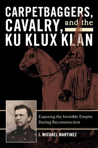 Carpetbaggers, Cavalry, and the Ku Klux Klan: Exposing the Invisible Empire During Reconstruction (The American Crisis Series: Books on the Civil War Era) (Ku Klux Klan In The Reconstruction Era)