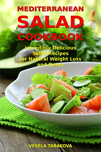 Mediterranean Salad Cookbook Incredibly Delicious Recipes For Natural Weight Loss And Detox