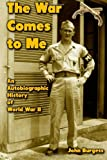 The War Comes to Me: an Autobiographic History of World War II, John Burgess, 1482584042