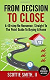 From Decision to Close: A 40-Step No Nonsense, Straight to the Point Guide to Buying a Home