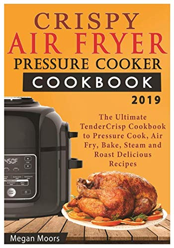 Crispy Air Fryer Pressure Cooker Cookbook 2019: The Ultimate Tendercrisp Cookbook to Pressure Cook, Air Fry, Bake, Steam & Roast Delicious Recipes from Fries to Salads & Muffins to Puddings and More by Megan Moors