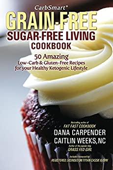 CarbSmart Grain-Free, Sugar-Free Living Cookbook: 50 Amazing Low-Carb & Gluten-Free Recipes For Your Healthy Ketogenic Lifestyle by [Carpender, Dana, Weeks NC, Caitlin]